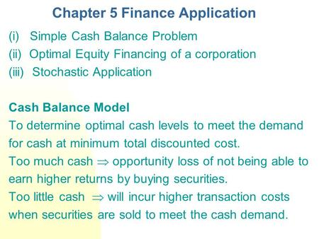 Chapter 5 Finance Application (i) Simple Cash Balance Problem (ii) Optimal Equity Financing of a corporation (iii) Stochastic Application Cash Balance.