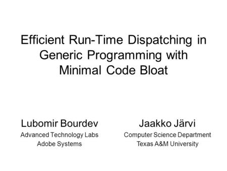 Efficient Run-Time Dispatching in Generic Programming with Minimal Code Bloat Lubomir Bourdev Advanced Technology Labs Adobe Systems Jaakko Järvi Computer.