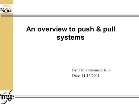 An overview to push & pull systems By: Tiruvannamalai R. S. Date: 11/16/2001.