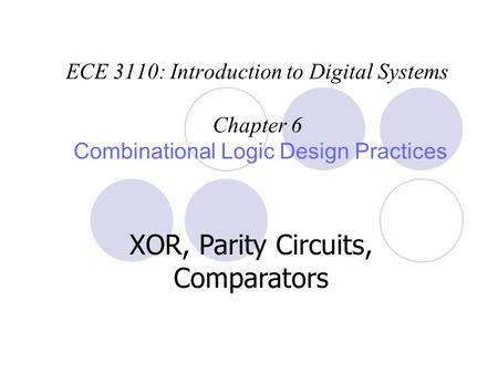 ECE 3110: Introduction to Digital Systems Chapter 6 Combinational Logic Design Practices XOR, Parity Circuits, Comparators.