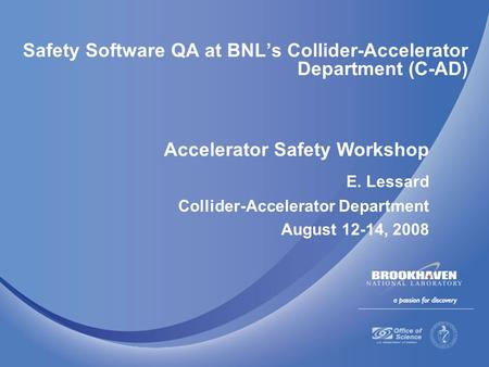 Safety Software QA at BNL's Collider-Accelerator Department (C-AD) Accelerator Safety Workshop E. Lessard Collider-Accelerator Department August 12-14,