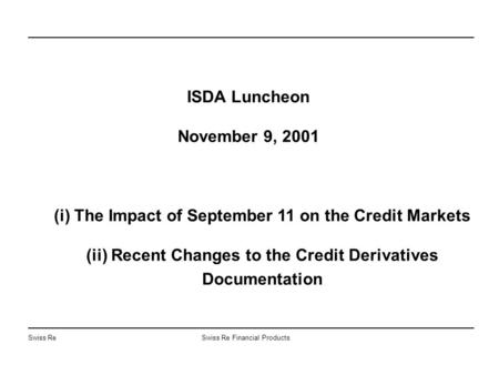 Swiss ReSwiss Re Financial Products ISDA Luncheon November 9, 2001 (i) The Impact of September 11 on the Credit Markets (ii) Recent Changes to the Credit.