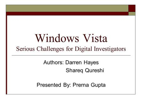 Windows Vista Serious Challenges for Digital Investigators Authors: Darren Hayes Shareq Qureshi Presented By: Prerna Gupta.