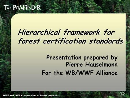 Pi Environmental Consulting π Hierarchical framework for forest certification standards Presentation prepared by Pierre Hauselmann For the WB/WWF Alliance.
