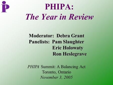 PHIPA: The Year in Review Moderator: Debra Grant Panelists: Pam Slaughter Eric Holowaty Eric Holowaty Ron Heslegrave Ron Heslegrave PHIPA Summit: A Balancing.