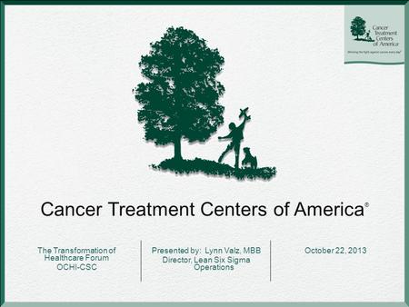 Cancer Treatment Centers of America ® The Transformation of Healthcare Forum OCHI-CSC Presented by: Lynn Valz, MBB Director, Lean Six Sigma Operations.