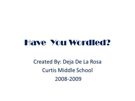Have You Wordled? Created By: Deja De La Rosa Curtis Middle School 2008-2009.