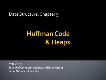 Min Chen School of Computer Science and Engineering Seoul National University Data Structure: Chapter 9.