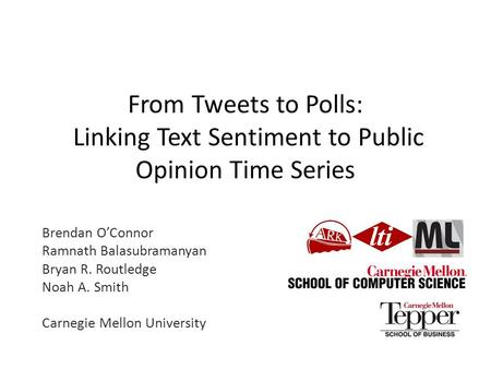 From Tweets to Polls: Linking Text Sentiment to Public Opinion Time Series Brendan O'Connor Ramnath Balasubramanyan Bryan R. Routledge Noah A. Smith Carnegie.