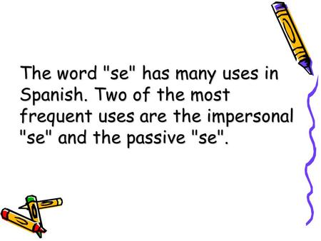 The word se has many uses in Spanish. Two of the most frequent uses are the impersonal se and the passive se.