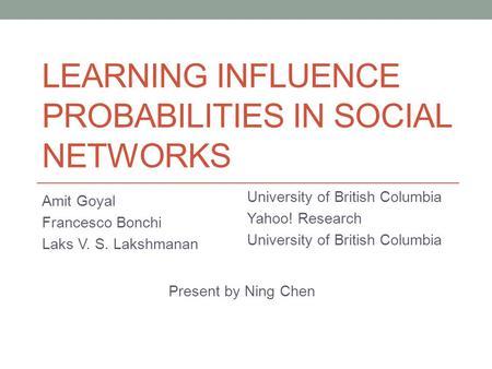 LEARNING INFLUENCE PROBABILITIES IN SOCIAL NETWORKS Amit Goyal Francesco Bonchi Laks V. S. Lakshmanan University of British Columbia Yahoo! Research University.