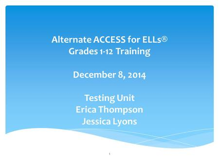 Alternate ACCESS for ELLs® Grades 1-12 Training December 8, 2014 Testing Unit Erica Thompson Jessica Lyons 1.