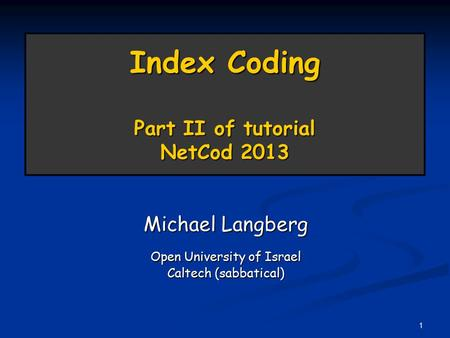 1 Index Coding Part II of tutorial NetCod 2013 Michael Langberg Open University of Israel Caltech (sabbatical)