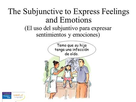 The Subjunctive to Express Feelings and Emotions (El uso del subjuntivo para expresar sentimientos y emociones) Temo que su hija tenga una infección de.