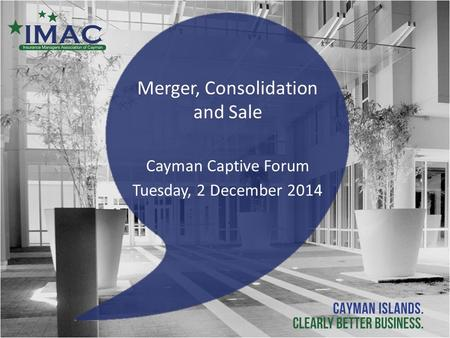 Merger, Consolidation and Sale Cayman Captive Forum Tuesday, 2 December 2014.