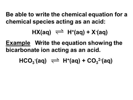 Be able to write the chemical equation for a chemical species acting as an acid: HX(aq) H + (aq) + X - (aq) Example Write the equation showing the bicarbonate.
