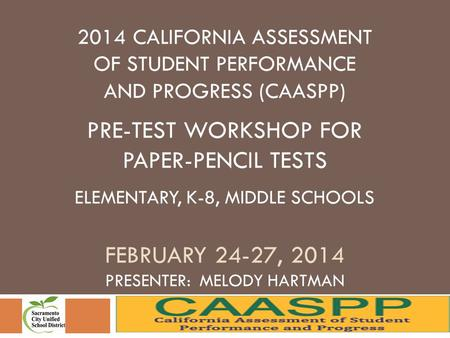 2014 CALIFORNIA ASSESSMENT OF STUDENT PERFORMANCE AND PROGRESS (CAASPP) PRE-TEST WORKSHOP FOR PAPER-PENCIL TESTS ELEMENTARY, K-8, MIDDLE SCHOOLS FEBRUARY.
