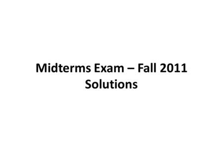 Midterms Exam – Fall 2011 Solutions. Solution to Task 1.