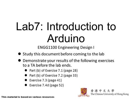 Lab7: Introduction to Arduino ENGG1100 Engineering Design I Study this document before coming to the lab Demonstrate your results of the following exercises.