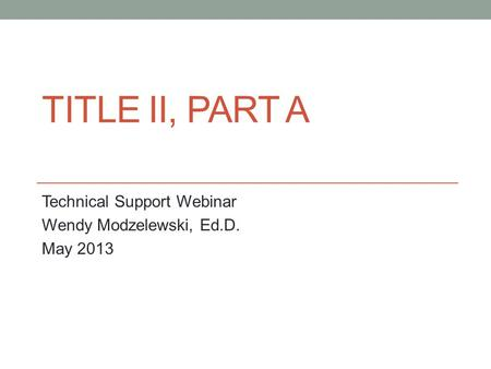 TITLE II, PART A Technical Support Webinar Wendy Modzelewski, Ed.D. May 2013.