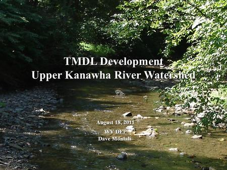 TMDL Development Upper Kanawha River Watershed August 18, 2011 WV DEP WV DEP Dave Montali.