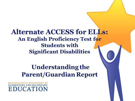 Alternate ACCESS for ELLs: An English Proficiency Test for Students with Significant Disabilities Understanding the Parent/Guardian Report.