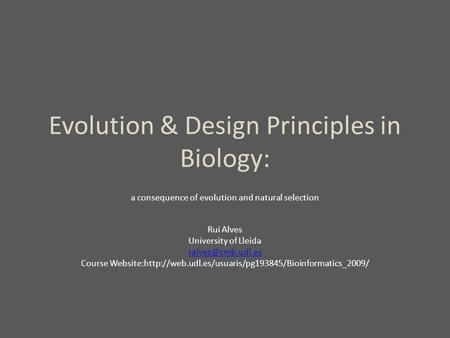 Evolution & Design Principles in Biology: a consequence of evolution and natural selection Rui Alves University of Lleida Course Website:http://web.udl.es/usuaris/pg193845/Bioinformatics_2009/