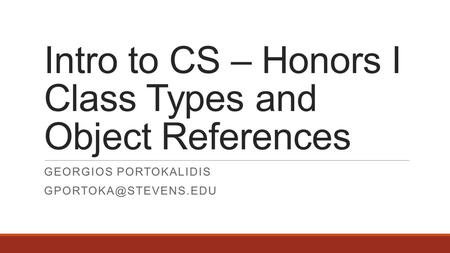 Intro to CS – Honors I Class Types and Object References GEORGIOS PORTOKALIDIS