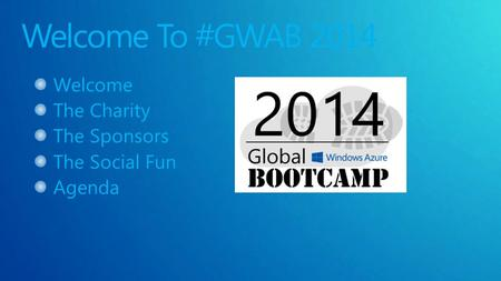 Welcome To #GWAB 2014 Welcome The Charity The Sponsors The Social Fun Agenda.