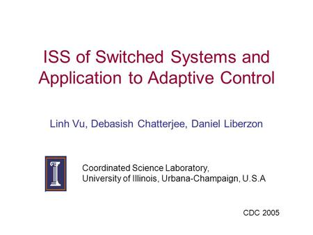 ISS of Switched Systems and Application to Adaptive Control Linh Vu, Debasish Chatterjee, Daniel Liberzon Coordinated Science Laboratory, University of.