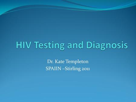 Dr. Kate Templeton SPAIIN –Stirling 2011. Overview HIV Infection Tests used in diagnostic labs How to access them Challenges HIV prevention Non –conformity.