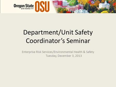 Department/Unit Safety Coordinator's Seminar Enterprise Risk Services/Environmental Health & Safety Tuesday, December 3, 2013.