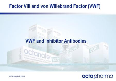 WFH Bangkok 2004 Factor VIII and von Willebrand Factor (VWF) VWF and Inhibitor Antibodies.