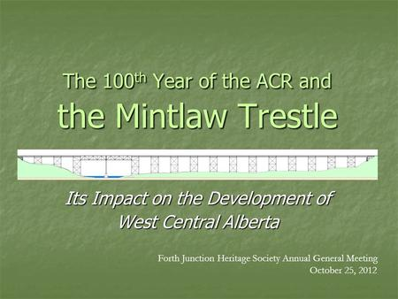 The 100 th Year of the ACR and the Mintlaw Trestle Its Impact on the Development of West Central Alberta Forth Junction Heritage Society Annual General.