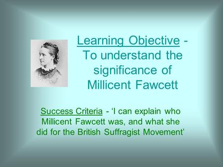 Learning Objective - To understand the significance of Millicent Fawcett Success Criteria - 'I can explain who Millicent Fawcett was, and what she did.