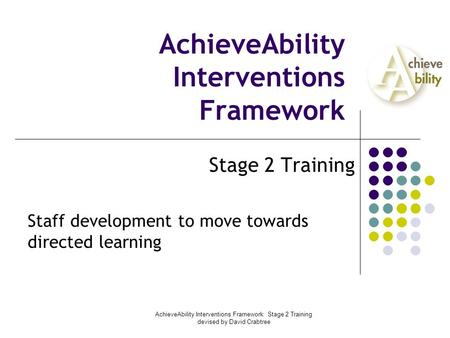 AchieveAbility Interventions Framework: Stage 2 Training devised by David Crabtree AchieveAbility Interventions Framework Stage 2 Training Staff development.