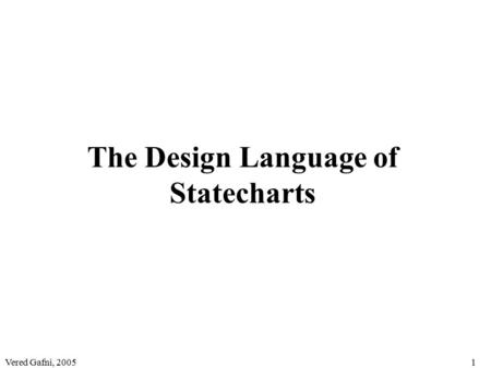 Vered Gafni, 20051 The Design Language of Statecharts.