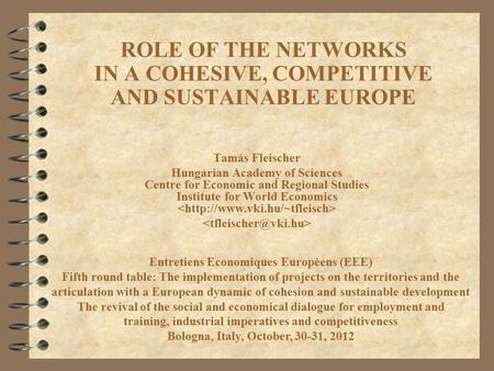 ROLE OF THE NETWORKS IN A COHESIVE, COMPETITIVE AND SUSTAINABLE EUROPE Tamás Fleischer Hungarian Academy of Sciences Centre for Economic and Regional Studies.