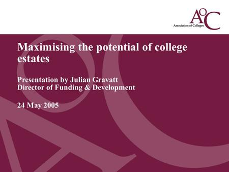 Title of the slide Second line of the slide Maximising the potential of college estates Presentation by Julian Gravatt Director of Funding & Development.
