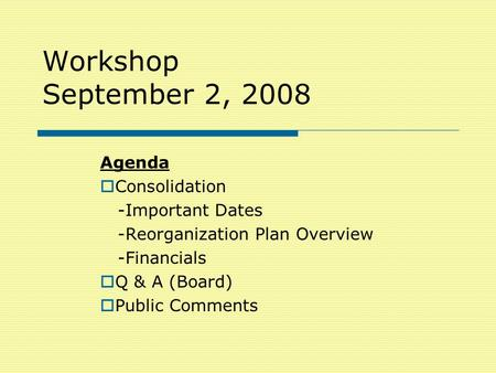 Workshop September 2, 2008 Agenda  Consolidation -Important Dates -Reorganization Plan Overview -Financials  Q & A (Board)  Public Comments.