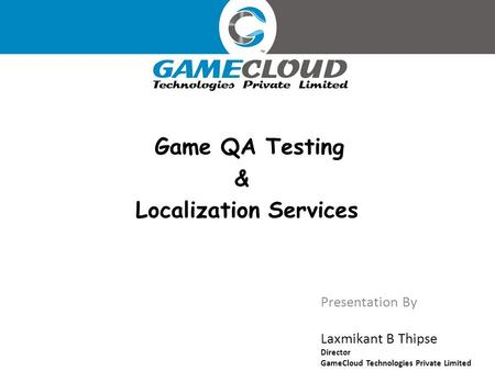 Presentation By Laxmikant B Thipse Director GameCloud Technologies Private Limited Game QA Testing & Localization Services.
