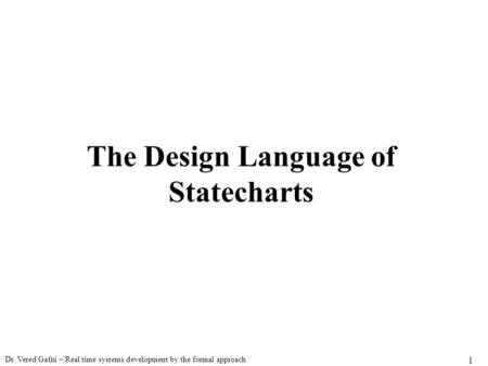 Dr. Vered Gafni – Real time systems development by the formal approach 1 The Design Language of Statecharts.