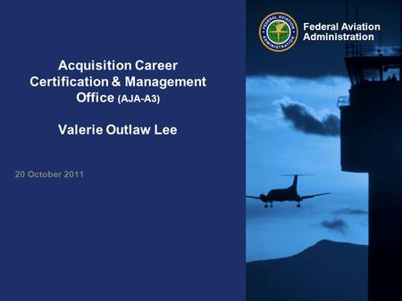 Federal Aviation Administration Acquisition Career Certification & Management Office (AJA-A3) Valerie Outlaw Lee 20 October 2011.