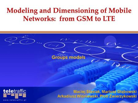Maciej Stasiak, Mariusz Głąbowski Arkadiusz Wiśniewski, Piotr Zwierzykowski Groups models Modeling and Dimensioning of Mobile Networks: from GSM to LTE.