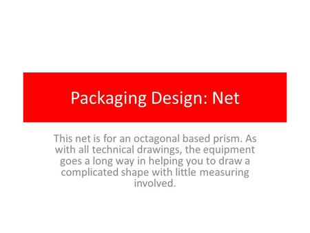 Packaging Design: Net This net is for an octagonal based prism. As with all technical drawings, the equipment goes a long way in helping you to draw a.
