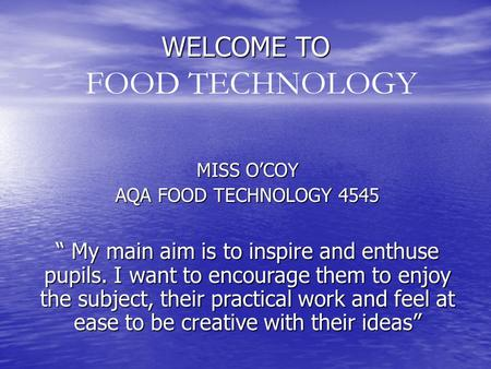 "WELCOME TO MISS O'COY AQA FOOD TECHNOLOGY 4545 "" My main aim is to inspire and enthuse pupils. I want to encourage them to enjoy the subject, their practical."