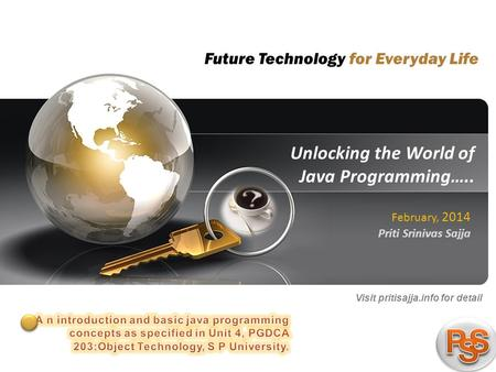 1 pritisajja.info Unlocking the World of Java Programming….. Priti Srinivas Sajja February, 2014 Visit pritisajja.info for detail Future Technology for.