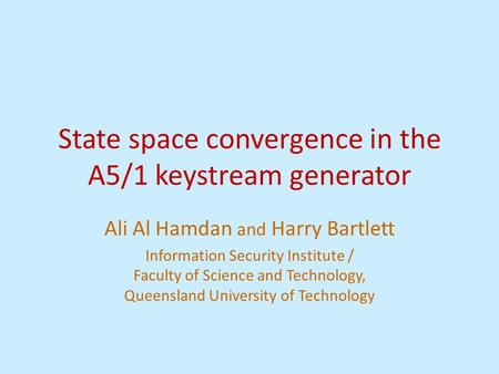 State space convergence in the A5/1 keystream generator Ali Al Hamdan and Harry Bartlett Information Security Institute / Faculty of Science and Technology,