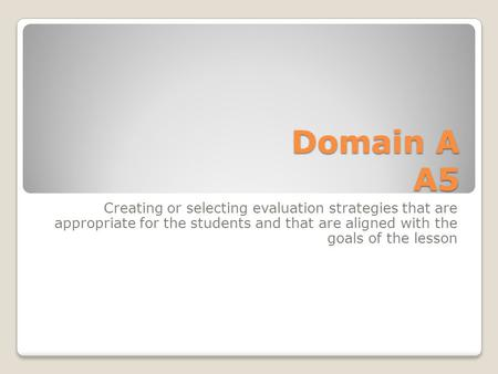 Domain A A5 Creating or selecting evaluation strategies that are appropriate for the students and that are aligned with the goals of the lesson.