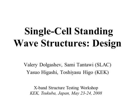 Single-Cell Standing Wave Structures: Design Valery Dolgashev, Sami Tantawi (SLAC) Yasuo Higashi, Toshiyasu Higo (KEK) X-band Structure Testing Workshop.